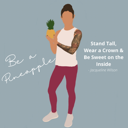 Be a Pineapple. Stand tall, wear a crown and be sweet on the inside. Quote by Jacqueline Wilson. Silhouette image of Sam Coogan holding a pineapple in tank top, yoga pants, sneakers and hair in a high bun.