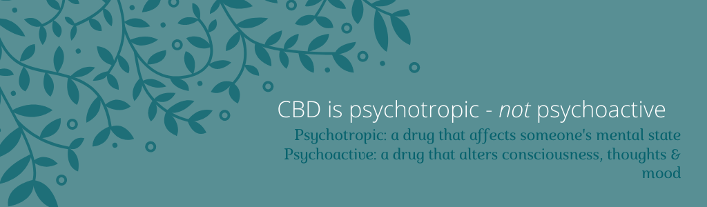 cannabis 101 - CBD is psychotropic - not psychoactive Psychotropic: a drug that affects someone's mental state, PsychoactiveL a drug that alters consciousness, thoughts and mood