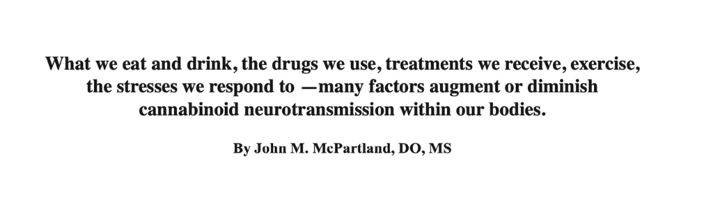 Image of that says what we eat and drink, the drugs we use, treatments we receive, exercise, the stressed we respond to - many factors augment or diminish cannabinoid neurotransmission within our bodies by John M. McPartland, DO, MS