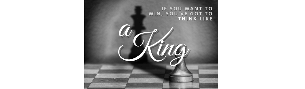 if you want to win, you've got to think like a king