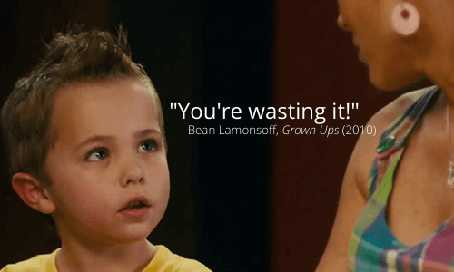 """""""You're wasting it!"""" meme quote from Bean Lamonsoff, Grown Ups (2010)"""