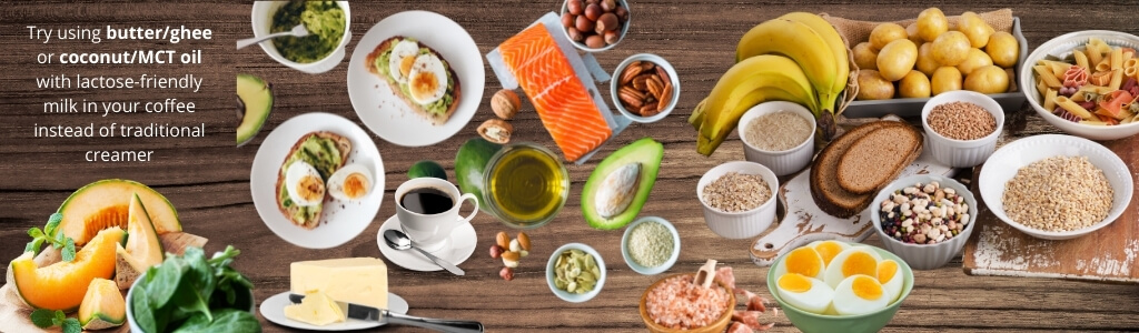 Try using butter/ghee or coconut/MCT oil with lactose-friendly milk in your coffee instead of traditional creamer with images of cantaloupe, spinach, avocado toast, butter, coffee, oils, nuts, salmon, bananas, hardboiled eggs, dried pasta and rice, potatoes and bread on a wooden backround
